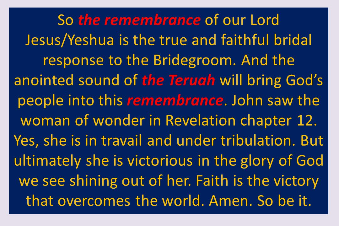 So the remembrance of our Lord Jesus/Yeshua is the true and faithful bridal response to the Bridegroom.