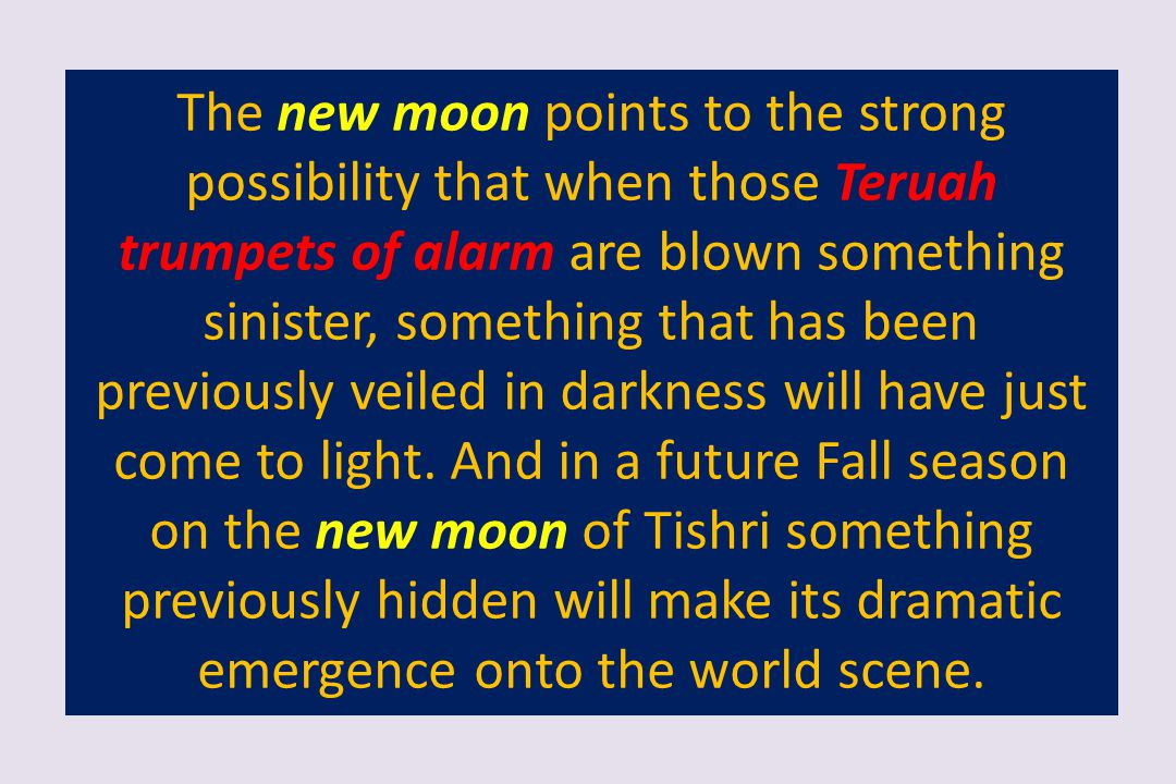The new moon points to the strong possibility that when those Teruah trumpets of alarm are blown something sinister, something that has been previously veiled in darkness will have just come to light.