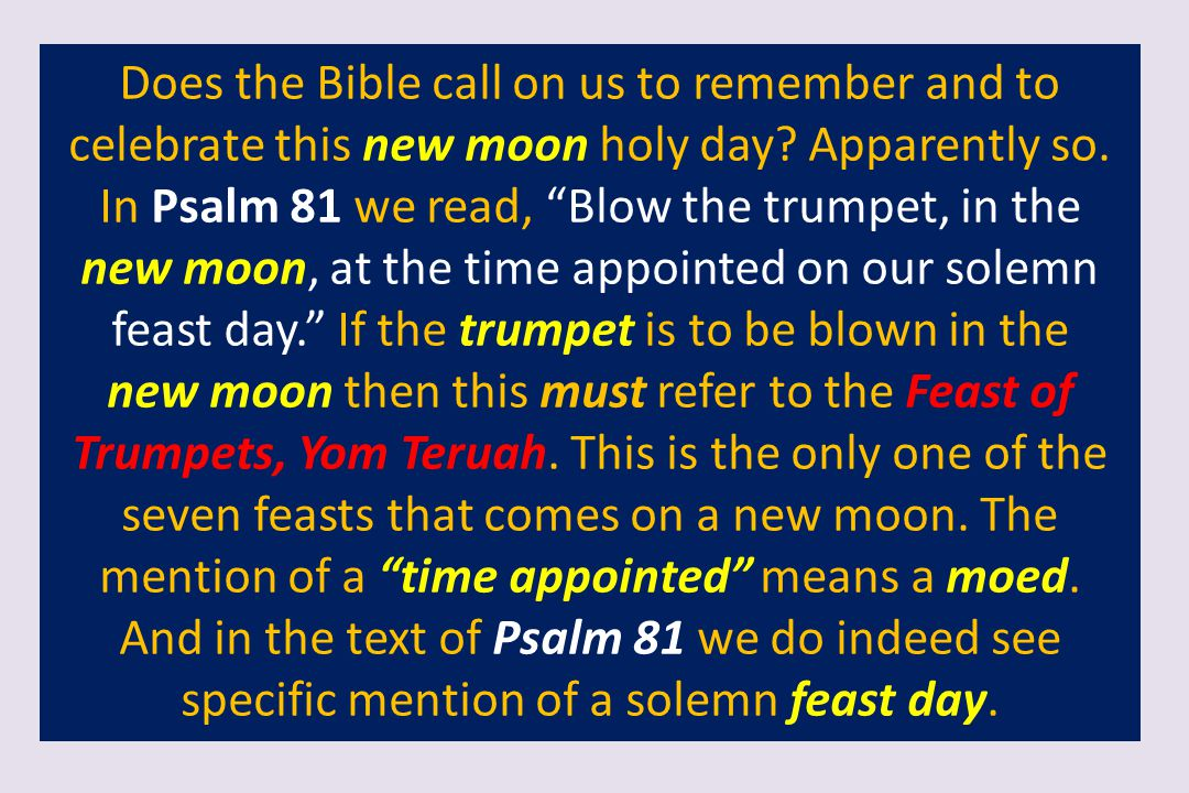 Does the Bible call on us to remember and to celebrate this new moon holy day Apparently so. In Psalm 81 we read, Blow the trumpet, in the new moon, at the time appointed on our solemn feast day. If the trumpet is to be blown in the