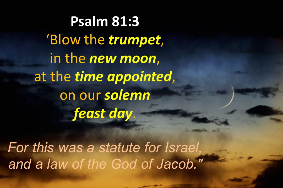 Psalm 81:3 'Blow the trumpet, in the new moon, at the time appointed,