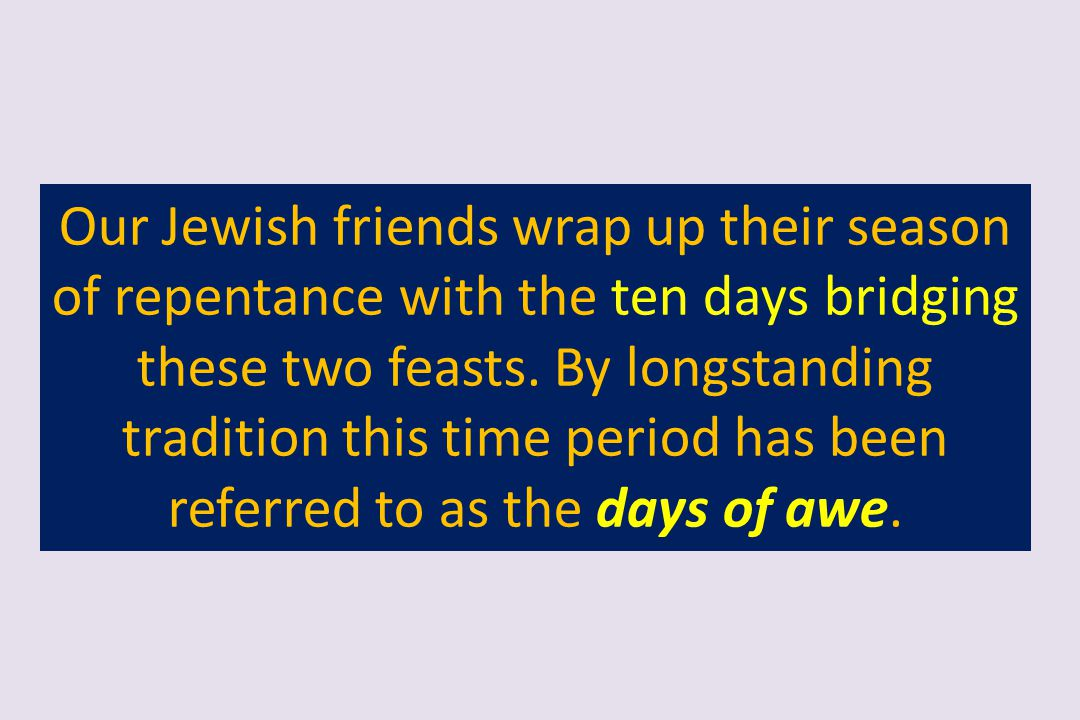 Our Jewish friends wrap up their season of repentance with the ten days bridging these two feasts.