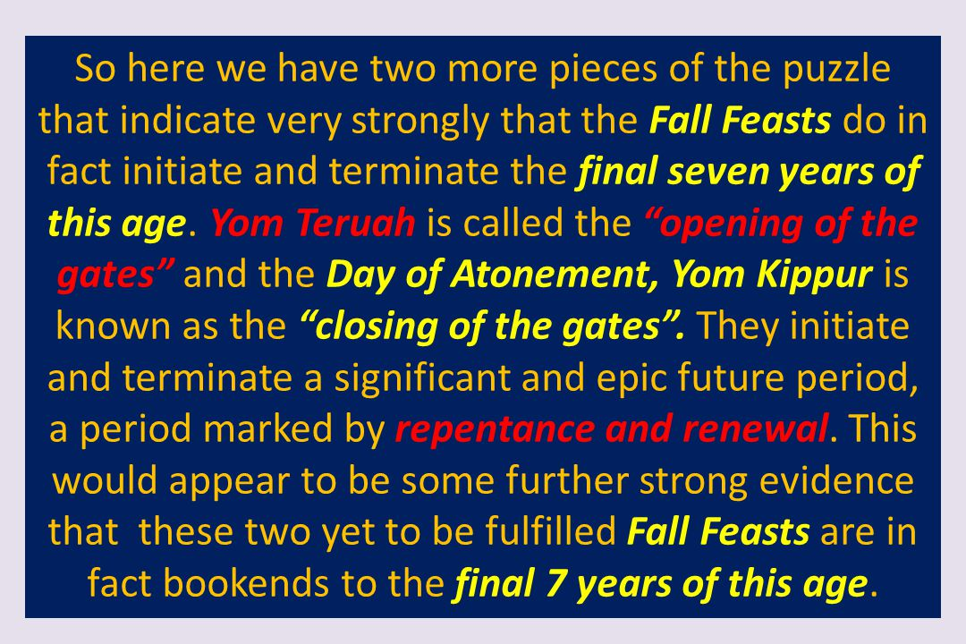 So here we have two more pieces of the puzzle that indicate very strongly that the Fall Feasts do in fact initiate and terminate the final seven years of this age.