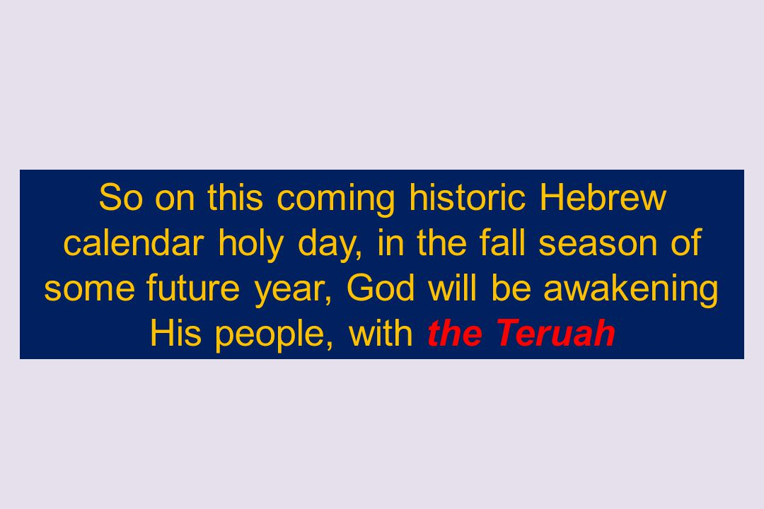So on this coming historic Hebrew calendar holy day, in the fall season of some future year, God will be awakening His people, with the Teruah
