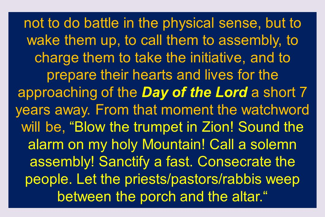 not to do battle in the physical sense, but to wake them up, to call them to assembly, to charge them to take the initiative, and to prepare their hearts and lives for the approaching of the Day of the Lord a short 7 years away.