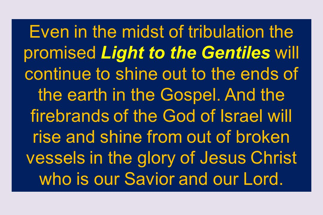 Even in the midst of tribulation the promised Light to the Gentiles will continue to shine out to the ends of the earth in the Gospel.