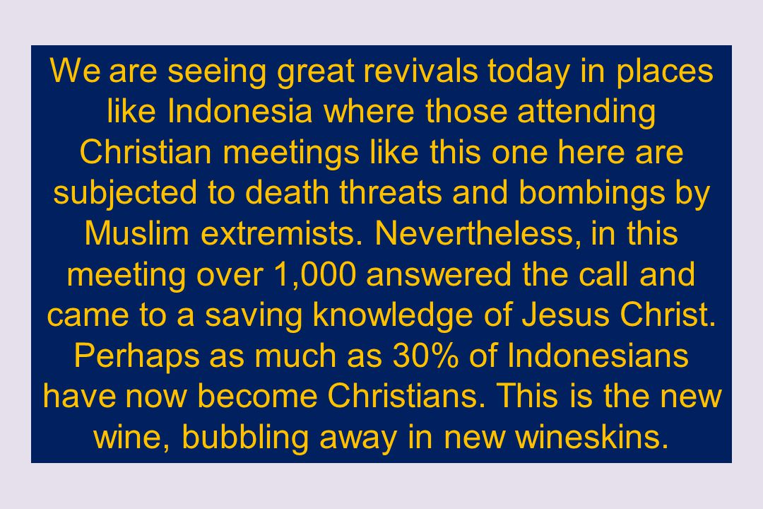 We are seeing great revivals today in places like Indonesia where those attending Christian meetings like this one here are subjected to death threats and bombings by Muslim extremists.