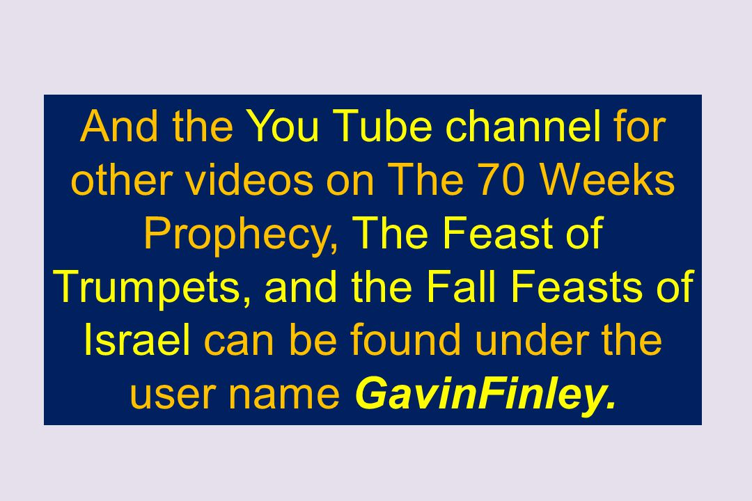 And the You Tube channel for other videos on The 70 Weeks Prophecy, The Feast of Trumpets, and the Fall Feasts of Israel can be found under the user name GavinFinley.