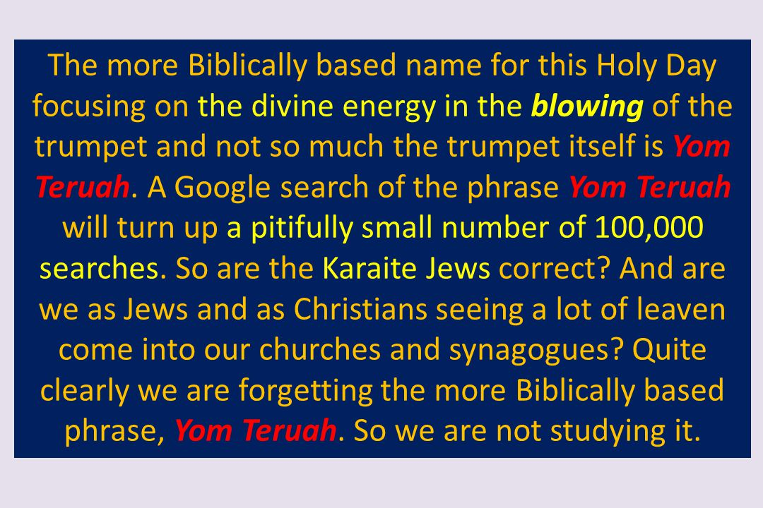 The more Biblically based name for this Holy Day focusing on the divine energy in the blowing of the trumpet and not so much the trumpet itself is Yom Teruah.