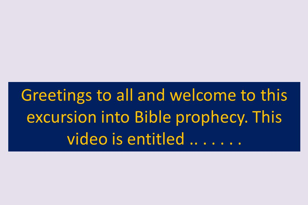 Greetings to all and welcome to this excursion into Bible prophecy