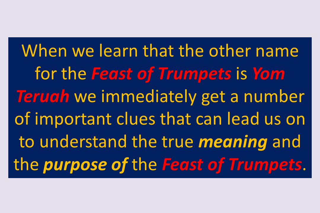 When we learn that the other name for the Feast of Trumpets is Yom Teruah we immediately get a number of important clues that can lead us on to understand the true meaning and the purpose of the Feast of Trumpets.