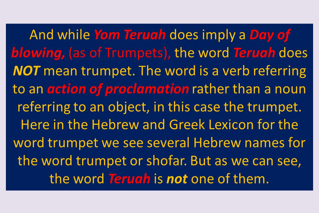 And while Yom Teruah does imply a Day of blowing, (as of Trumpets), the word Teruah does NOT mean trumpet.