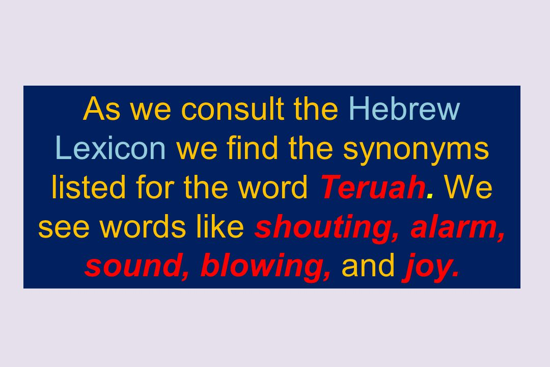 As we consult the Hebrew Lexicon we find the synonyms listed for the word Teruah.
