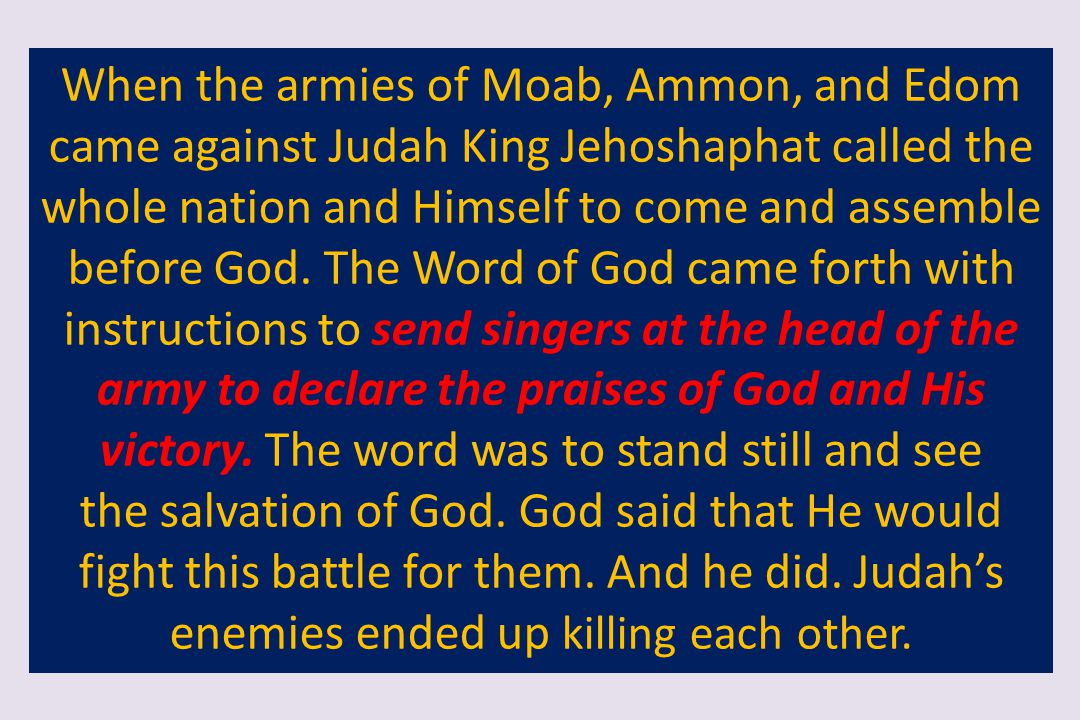 When the armies of Moab, Ammon, and Edom came against Judah King Jehoshaphat called the whole nation and Himself to come and assemble before God. The Word of God came forth with instructions to send singers at the head of the army to declare the praises of God and His victory. The word was to stand still and see