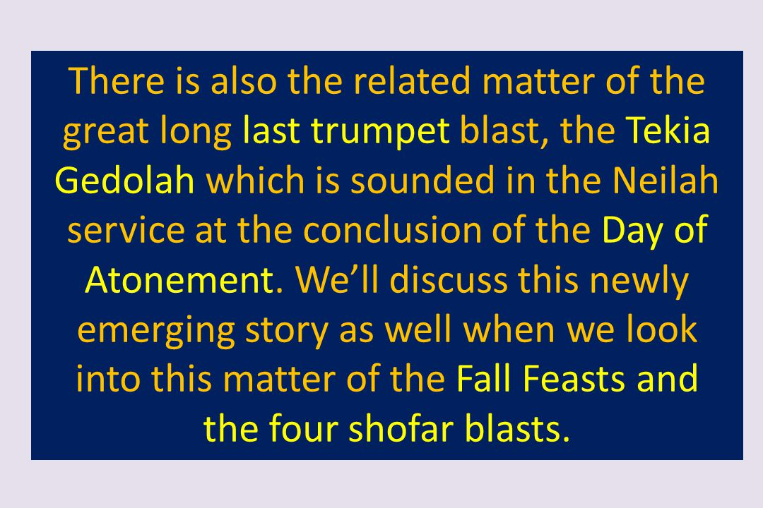 There is also the related matter of the great long last trumpet blast, the Tekia Gedolah which is sounded in the Neilah service at the conclusion of the Day of Atonement. We'll discuss this newly emerging story as well when we look into this matter of the Fall Feasts and