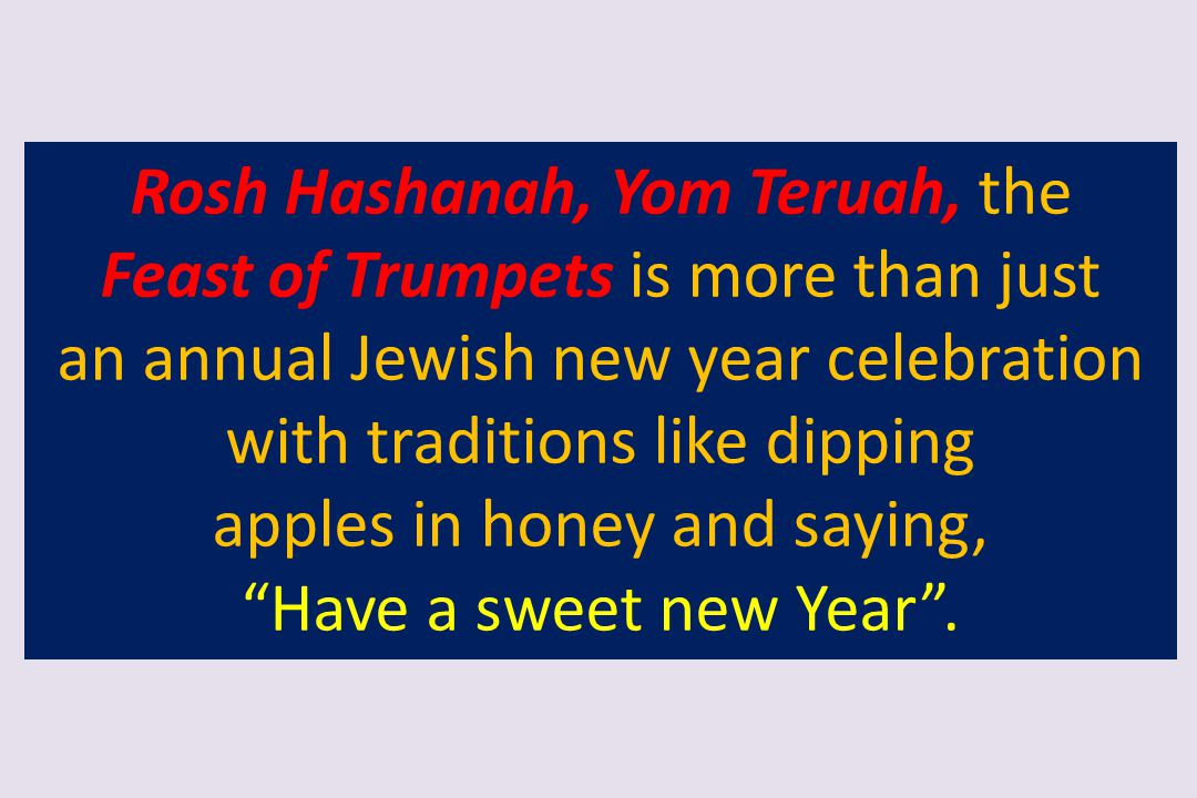 Rosh Hashanah, Yom Teruah, the Feast of Trumpets is more than just