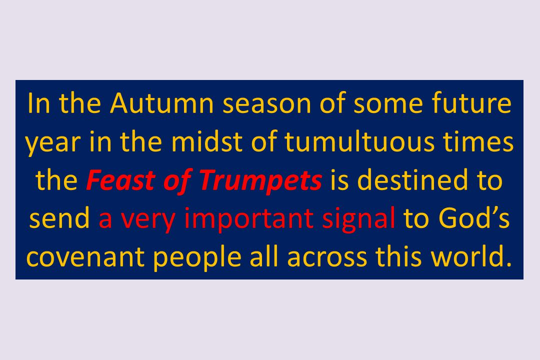 In the Autumn season of some future year in the midst of tumultuous times the Feast of Trumpets is destined to send a very important signal to God's covenant people all across this world.