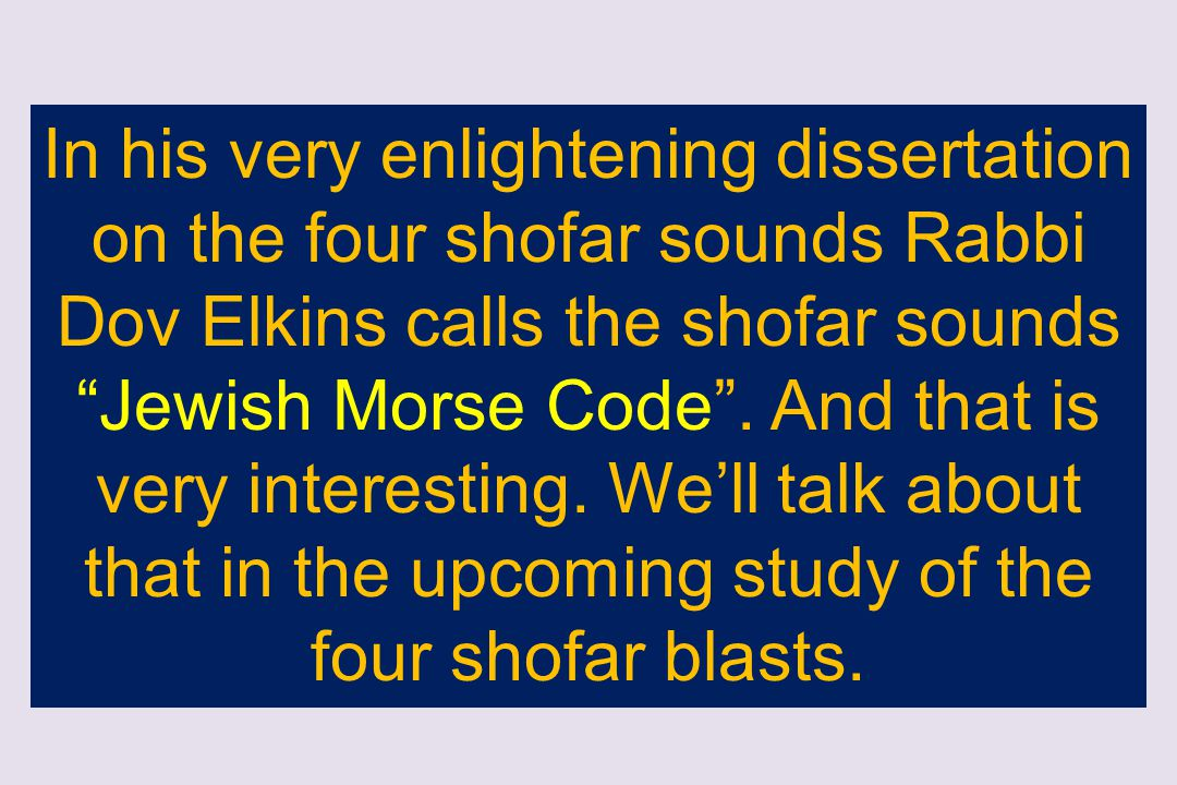 In his very enlightening dissertation on the four shofar sounds Rabbi Dov Elkins calls the shofar sounds Jewish Morse Code .