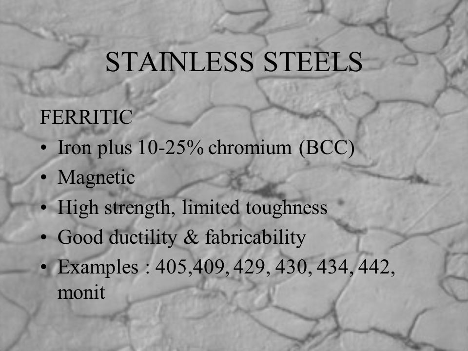 STAINLESS STEELS FERRITIC Iron plus 10-25% chromium (BCC) Magnetic