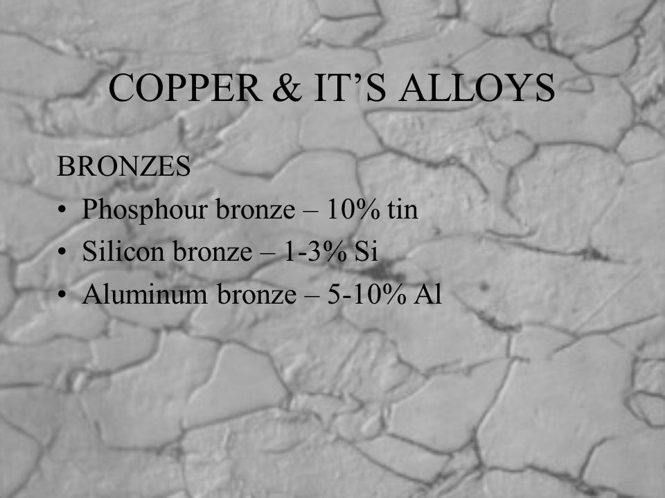 COPPER & IT'S ALLOYS BRONZES Phosphour bronze – 10% tin