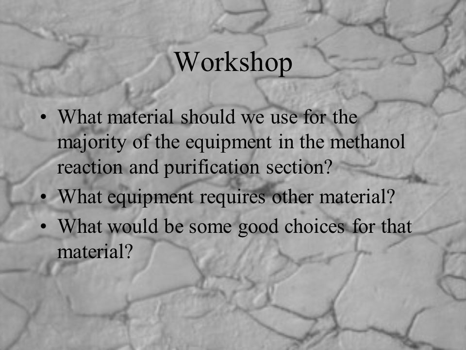 Workshop What material should we use for the majority of the equipment in the methanol reaction and purification section