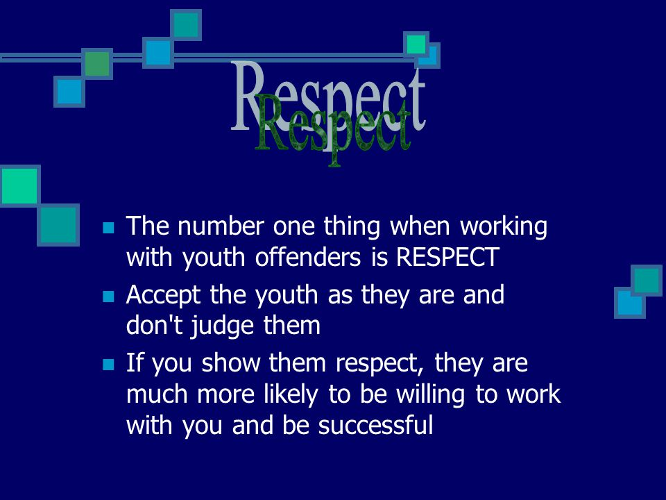 Respect The number one thing when working with youth offenders is RESPECT. Accept the youth as they are and don t judge them.