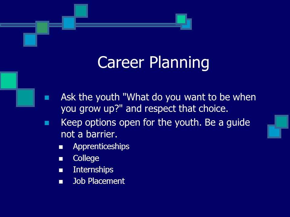 Career Planning Ask the youth What do you want to be when you grow up and respect that choice.