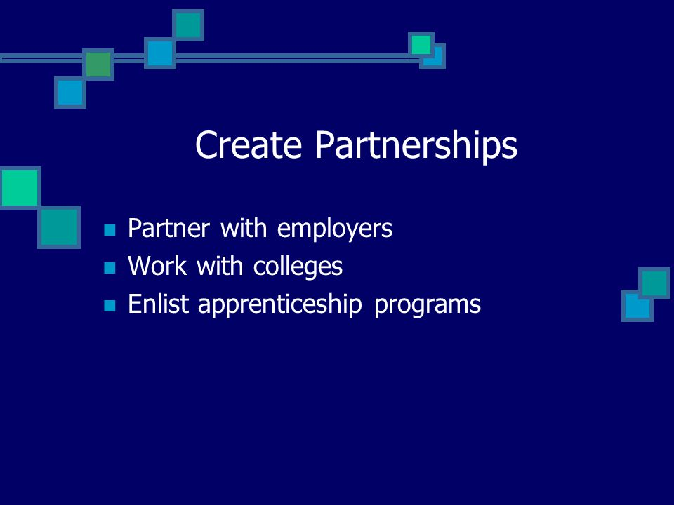 Create Partnerships Partner with employers Work with colleges
