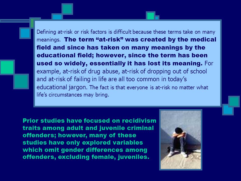 Defining at-risk or risk factors is difficult because these terms take on many meanings. The term at-risk was created by the medical field and since has taken on many meanings by the educational field; however, since the term has been used so widely, essentially it has lost its meaning. For example, at-risk of drug abuse, at-risk of dropping out of school and at-risk of failing in life are all too common in today's educational jargon. The fact is that everyone is at-risk no matter what life's circumstances may bring.