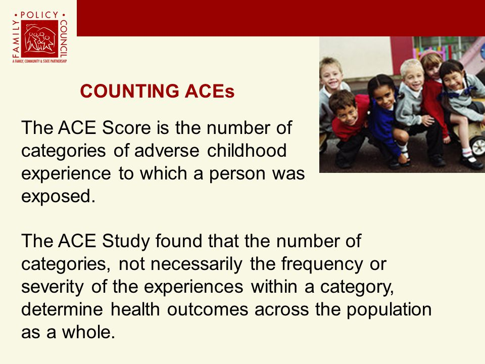 The ACE Score is the number of categories of adverse childhood