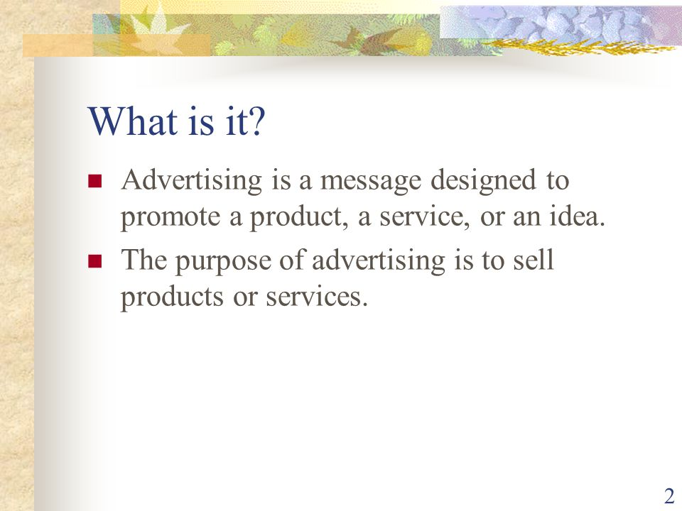 What is it Advertising is a message designed to promote a product, a service, or an idea.