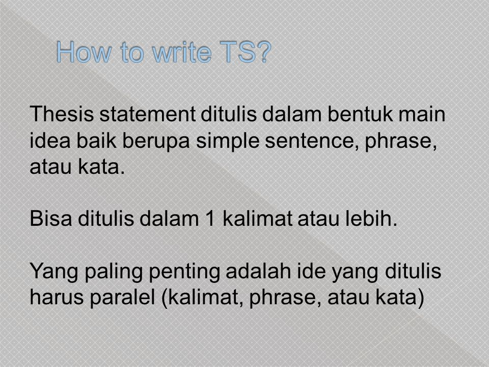How to write TS Thesis statement ditulis dalam bentuk main idea baik berupa simple sentence, phrase, atau kata.