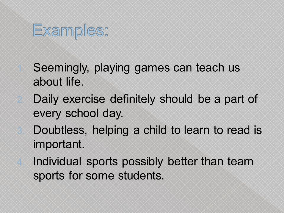 Examples: Seemingly, playing games can teach us about life.