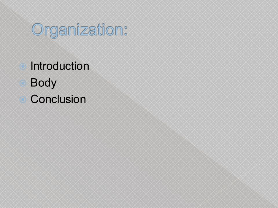 Organization: Introduction Body Conclusion