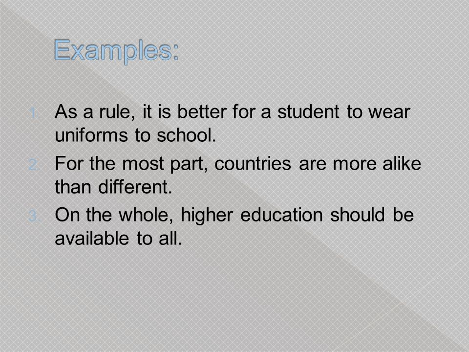 Examples: As a rule, it is better for a student to wear uniforms to school. For the most part, countries are more alike than different.