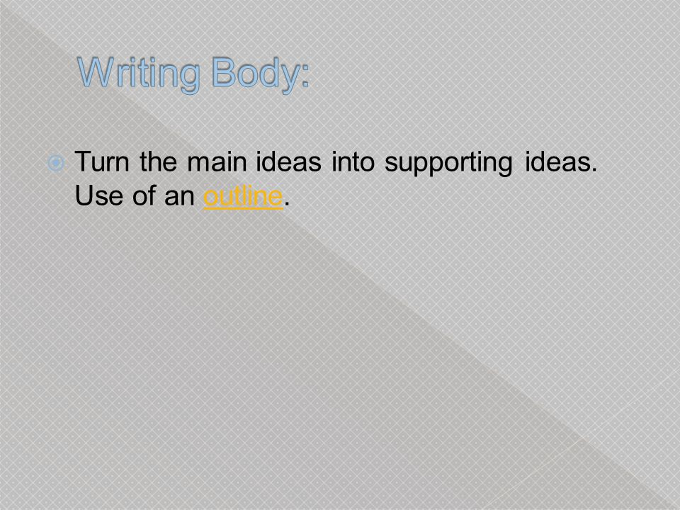 Writing Body: Turn the main ideas into supporting ideas. Use of an outline.