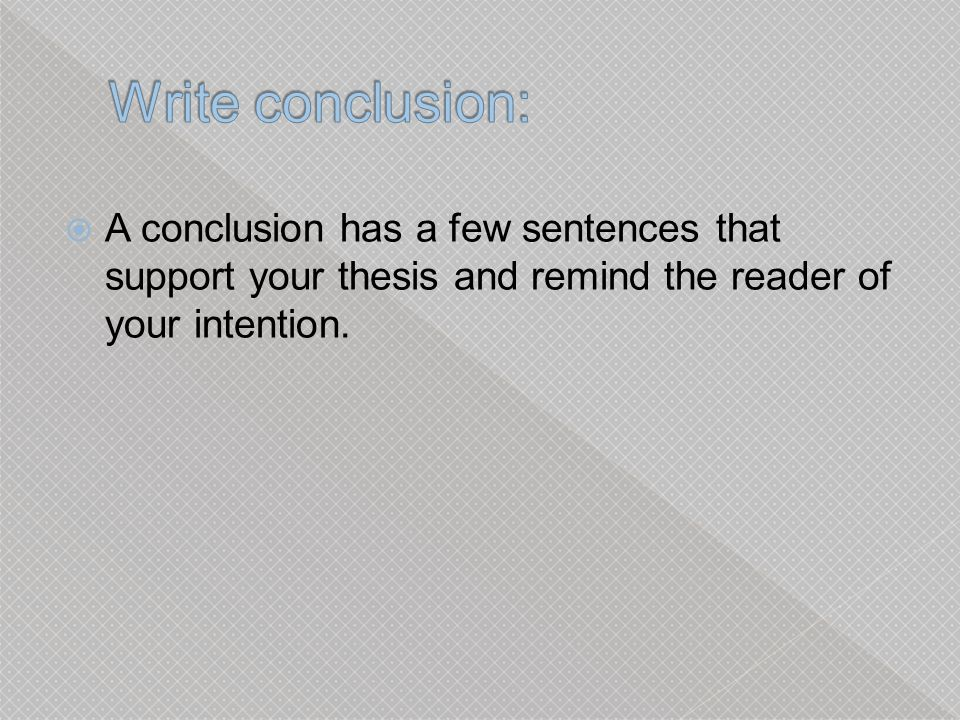 Write conclusion: A conclusion has a few sentences that support your thesis and remind the reader of your intention.