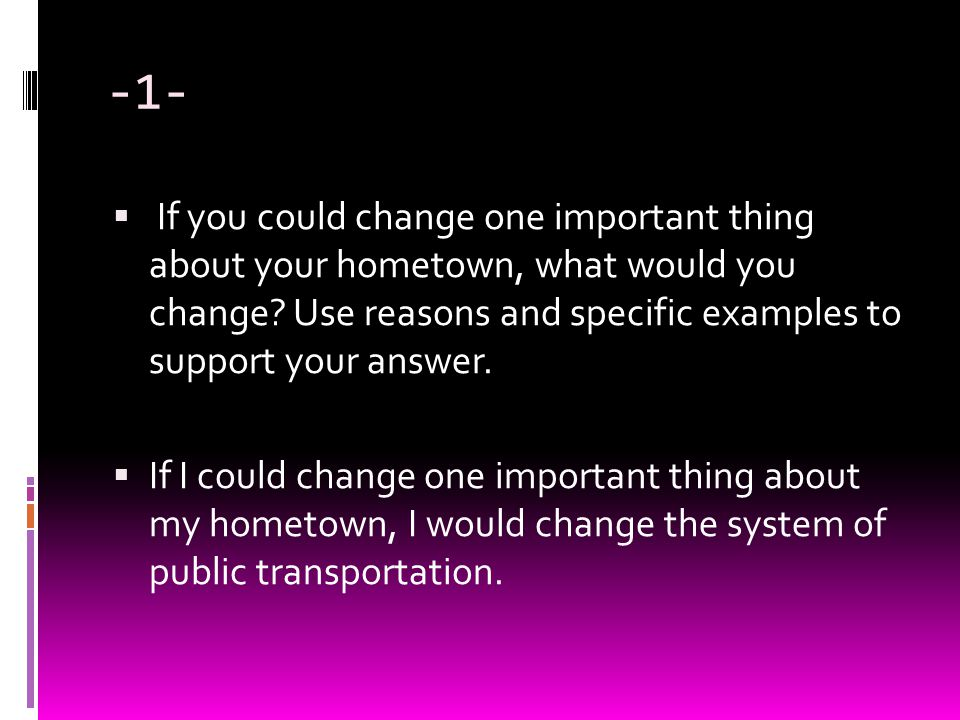 -1- If you could change one important thing about your hometown, what would you change Use reasons and specific examples to support your answer.