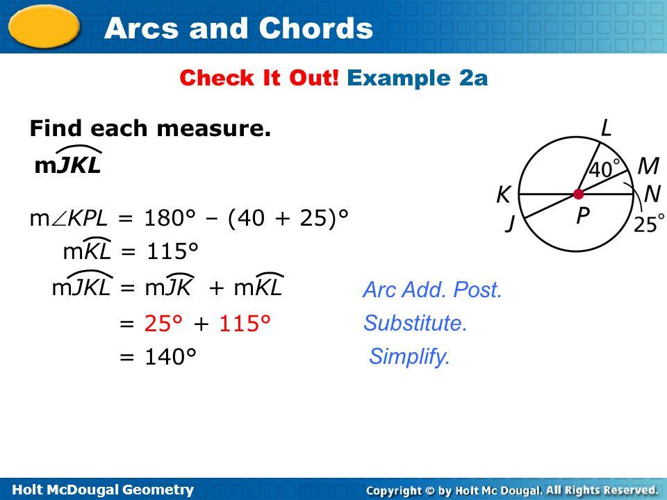 Check It Out! Example 2a Find each measure. mJKL. mKPL = 180° – (40 + 25)° mKL = 115° mJKL = mJK + mKL.