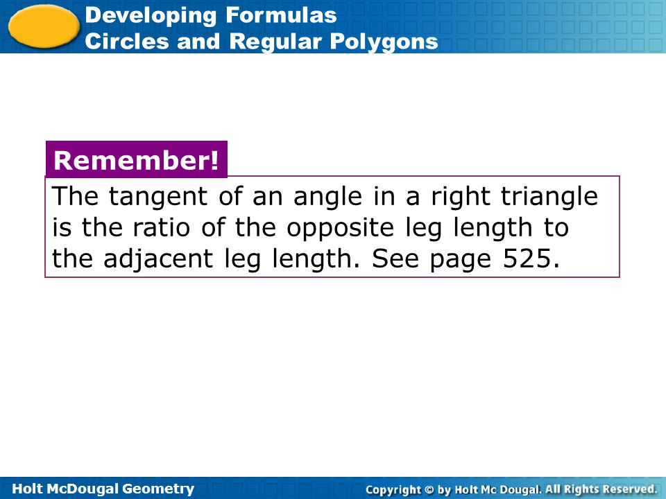 The tangent of an angle in a right triangle is the ratio of the opposite leg length to the adjacent leg length. See page 525.