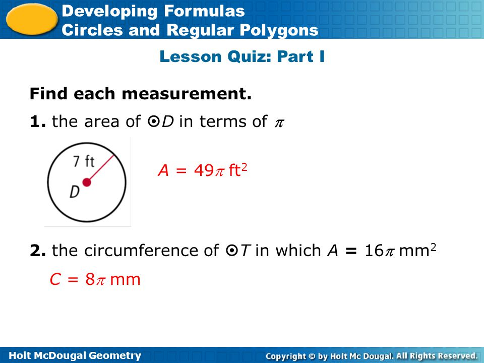 Lesson Quiz: Part I Find each measurement. 1. the area of D in terms of  A = 49 ft2. 2. the circumference of T in which A = 16 mm2.