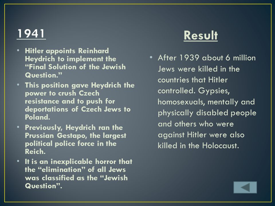 1941 Result. Hitler appoints Reinhard Heydrich to implement the Final Solution of the Jewish Question.