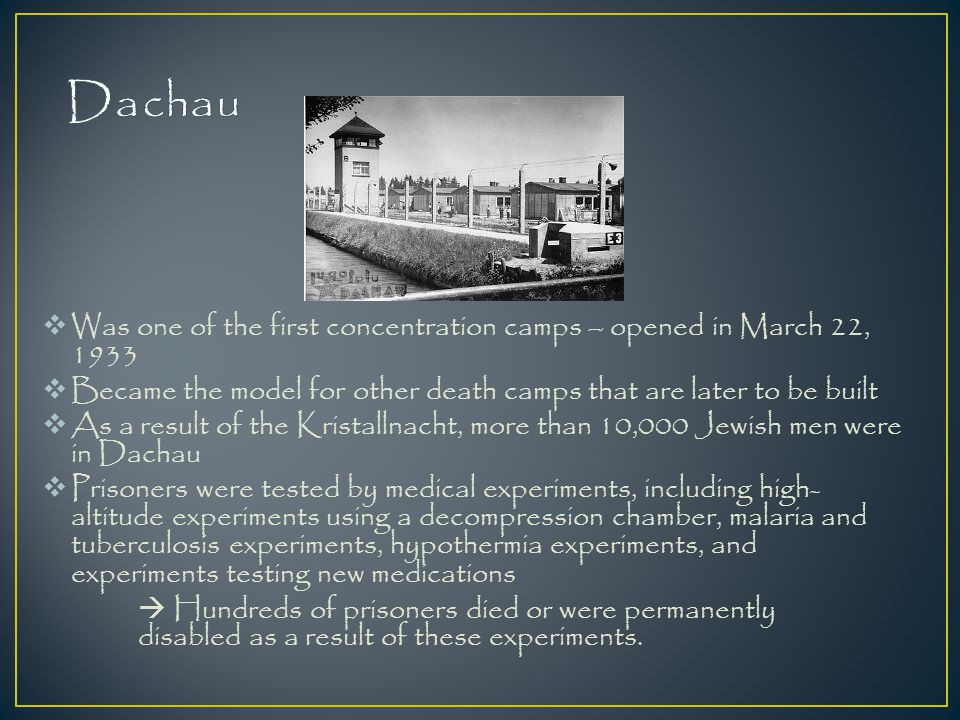 Dachau Was one of the first concentration camps – opened in March 22, 1933. Became the model for other death camps that are later to be built.