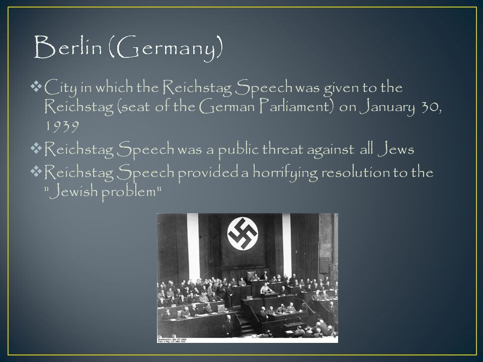 Berlin (Germany) City in which the Reichstag Speech was given to the Reichstag (seat of the German Parliament) on January 30, 1939.