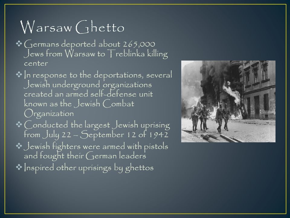 Warsaw Ghetto Germans deported about 265,000 Jews from Warsaw to Treblinka killing center.