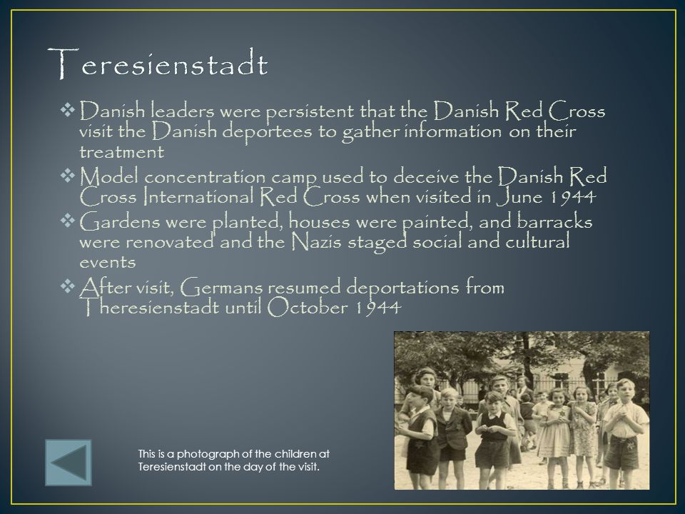 Teresienstadt Danish leaders were persistent that the Danish Red Cross visit the Danish deportees to gather information on their treatment.