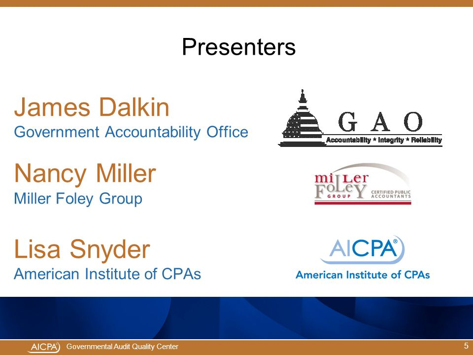 Presenters James Dalkin Government Accountability Office Nancy Miller Miller Foley Group Lisa Snyder American Institute of CPAs.