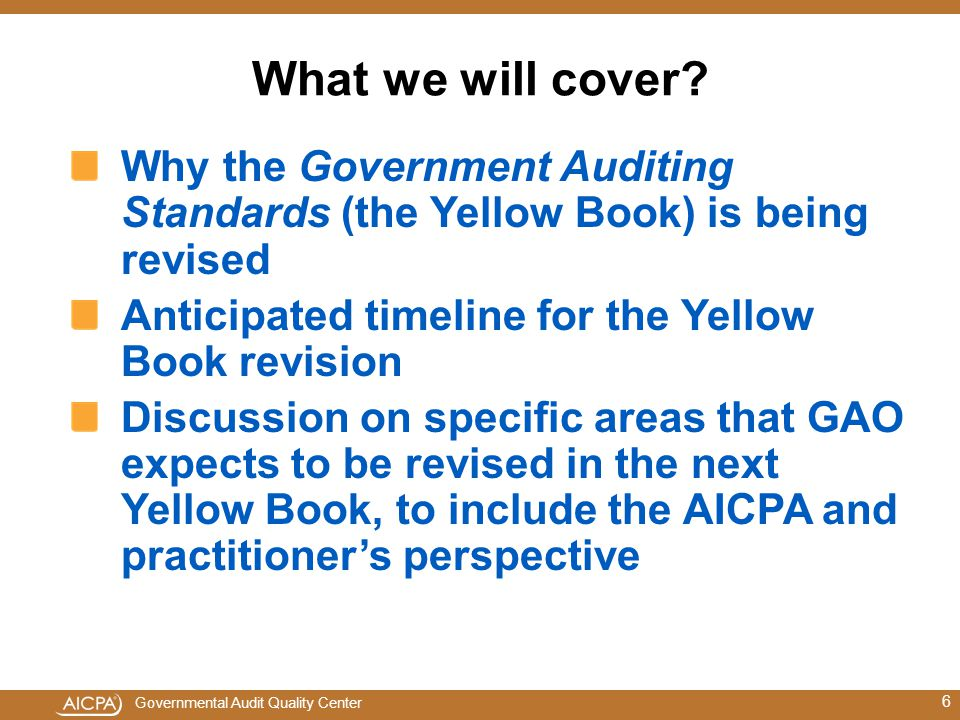 What we will cover Why the Government Auditing Standards (the Yellow Book) is being revised. Anticipated timeline for the Yellow Book revision.