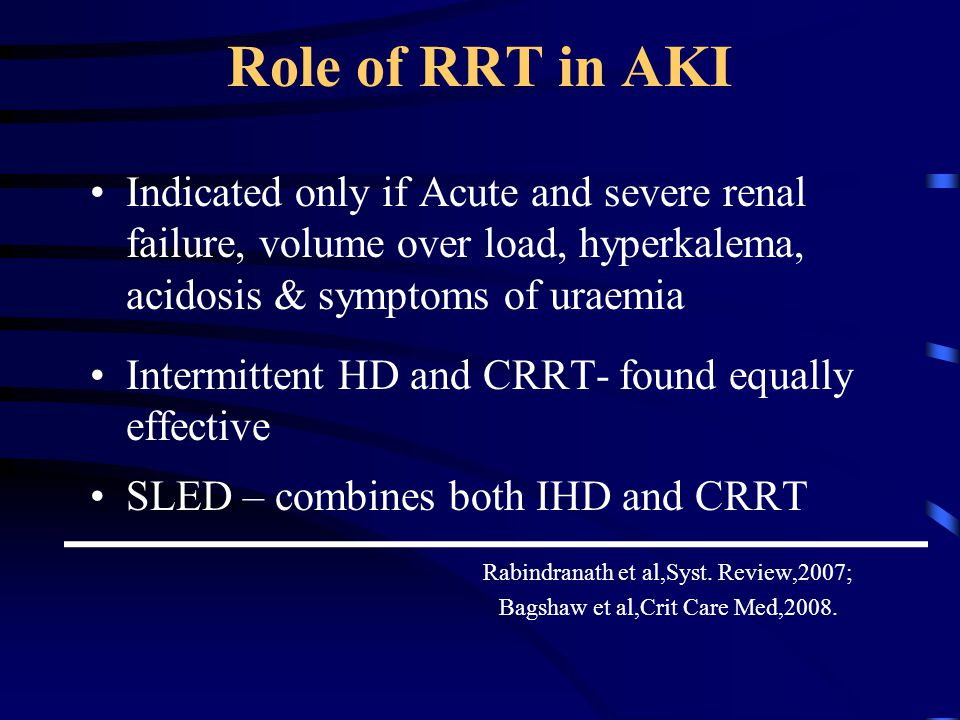 Role of RRT in AKI Indicated only if Acute and severe renal failure, volume over load, hyperkalema, acidosis & symptoms of uraemia.