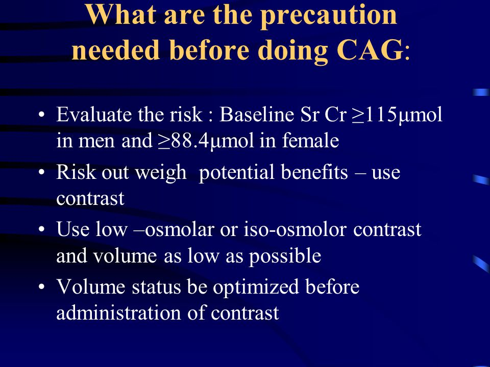 What are the precaution needed before doing CAG: