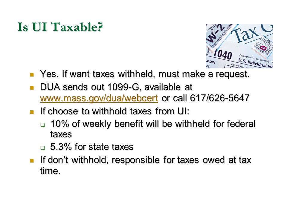 Is UI Taxable Yes. If want taxes withheld, must make a request.